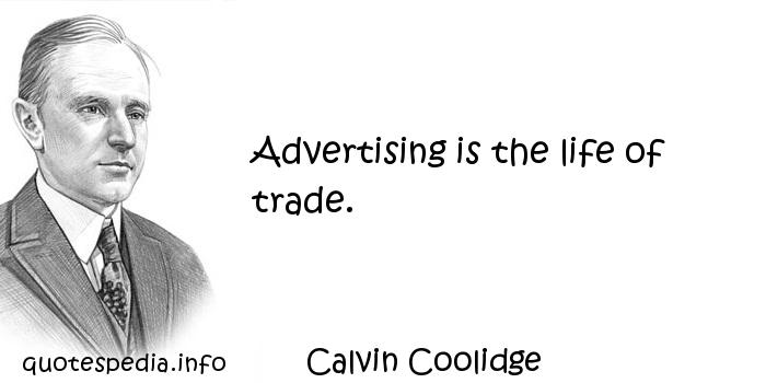 Calvin Coolidge - Advertising is the life of trade.