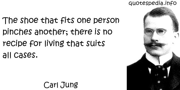 Carl Jung - The shoe that fits one person pinches another; there is no recipe for living that suits all cases.