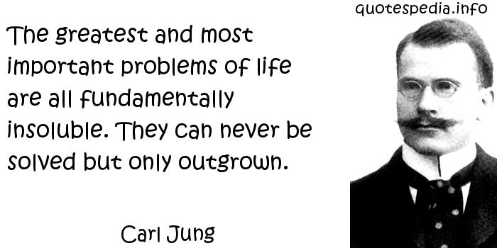 Carl Jung - The greatest and most important problems of life are all fundamentally insoluble. They can never be solved but only outgrown.