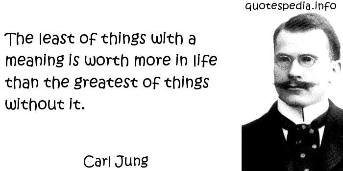 Carl Jung - The least of things with a meaning is worth more in life than the greatest of things without it.