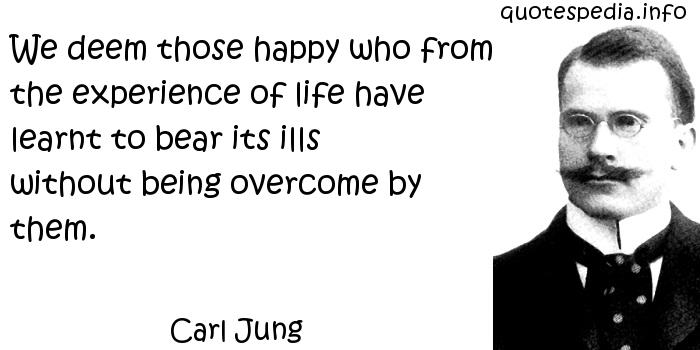Carl Jung - We deem those happy who from the experience of life have learnt to bear its ills without being overcome by them.