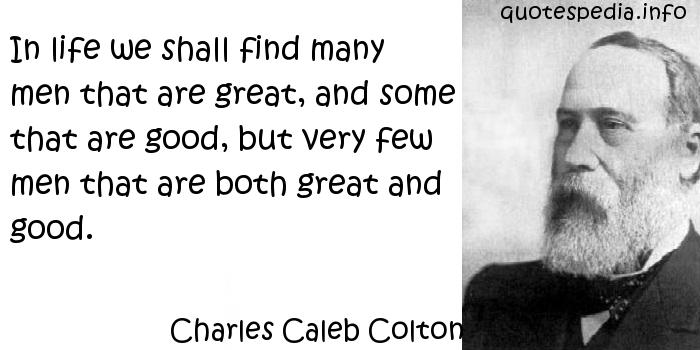Charles Caleb Colton - In life we shall find many men that are great, and some that are good, but very few men that are both great and good.