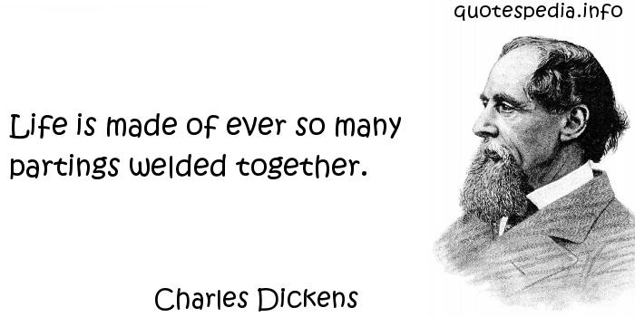 Charles Dickens - Life is made of ever so many partings welded together.
