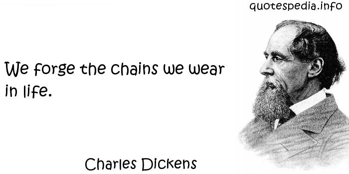Charles Dickens - We forge the chains we wear in life.