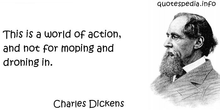 Charles Dickens - This is a world of action, and not for moping and droning in.
