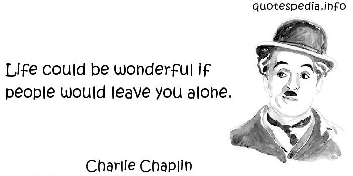 Charlie Chaplin - Life could be wonderful if people would leave you alone.