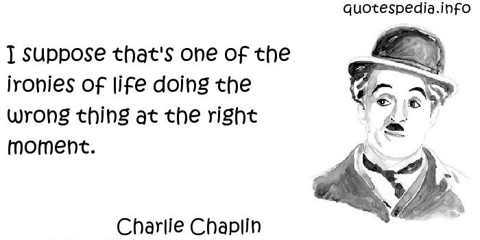 Charlie Chaplin - I suppose that's one of the ironies of life doing the wrong thing at the right moment.