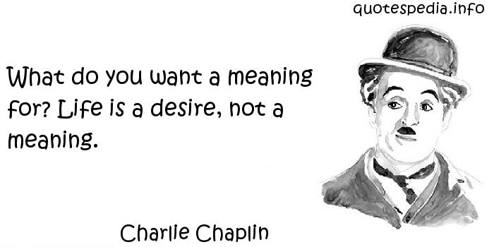 Charlie Chaplin - What do you want a meaning for? Life is a desire, not a meaning.