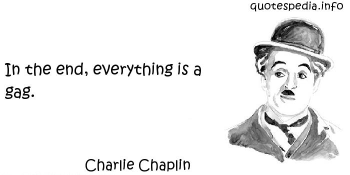 Charlie Chaplin - In the end, everything is a gag.