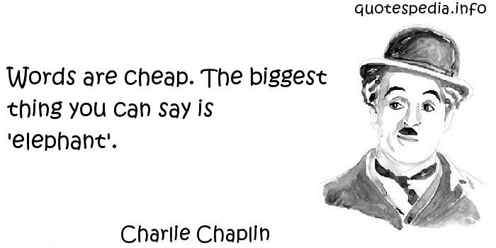 Charlie Chaplin - Words are cheap. The biggest thing you can say is 'elephant'.