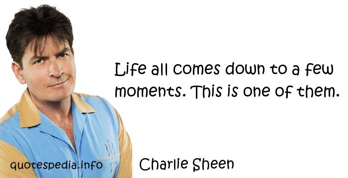 Charlie Sheen - Life all comes down to a few moments. This is one of them.