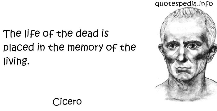 Cicero - The life of the dead is placed in the memory of the living.
