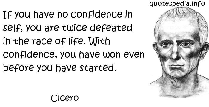Cicero - If you have no confidence in self, you are twice defeated in the race of life. With confidence, you have won even before you have started.