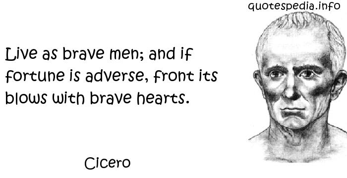 Cicero - Live as brave men; and if fortune is adverse, front its blows with brave hearts.