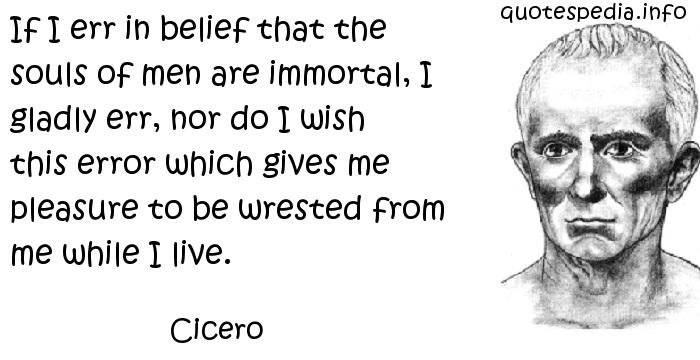 Cicero - If I err in belief that the souls of men are immortal, I gladly err, nor do I wish this error which gives me pleasure to be wrested from me while I live.