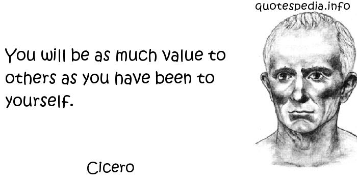 Cicero - You will be as much value to others as you have been to yourself.