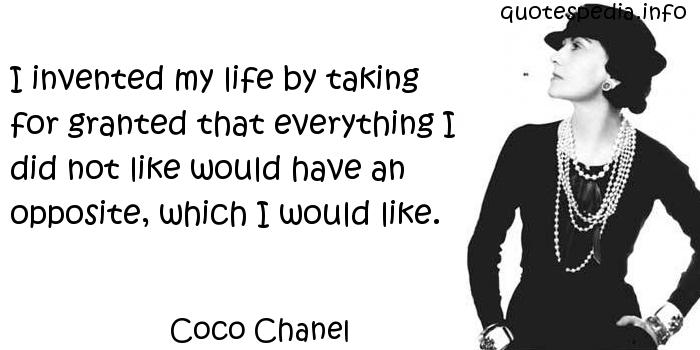 Coco Chanel - I invented my life by taking for granted that everything I did not like would have an opposite, which I would like.
