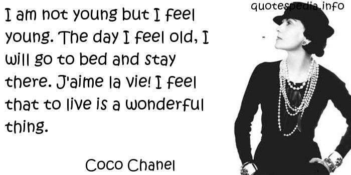 Coco Chanel - I am not young but I feel young. The day I feel old, I will go to bed and stay there. J'aime la vie! I feel that to live is a wonderful thing.