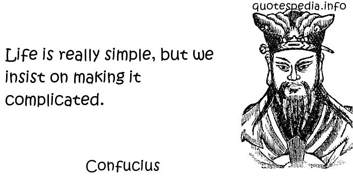 Confucius - Life is really simple, but we insist on making it complicated.