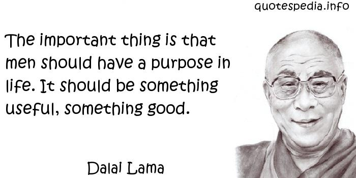 Dalai Lama - The important thing is that men should have a purpose in life. It should be something useful, something good.