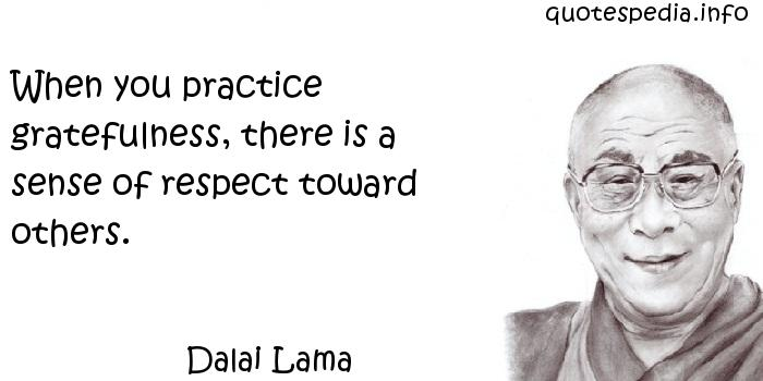 Dalai Lama - When you practice gratefulness, there is a sense of respect toward others.