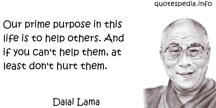 Dalai Lama - Our prime purpose in this life is to help others. And if you can't help them, at least don't hurt them.