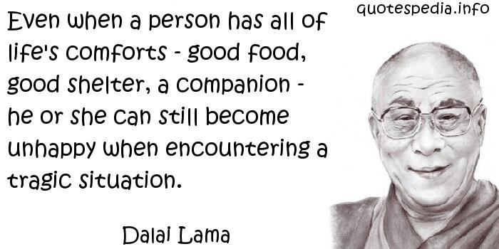 Dalai Lama - Even when a person has all of life's comforts - good food, good shelter, a companion - he or she can still become unhappy when encountering a tragic situation.