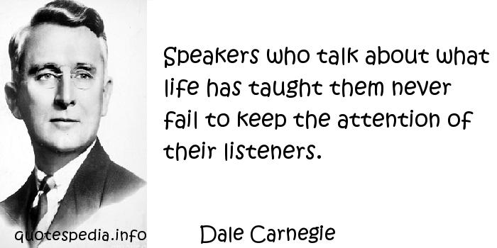 Dale Carnegie - Speakers who talk about what life has taught them never fail to keep the attention of their listeners.