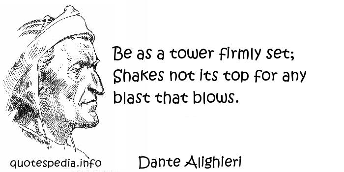 Dante Alighieri - Be as a tower firmly set; Shakes not its top for any blast that blows.