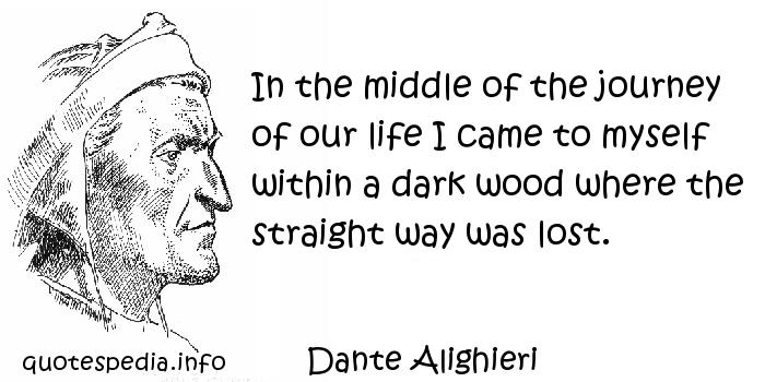 Dante Alighieri - In the middle of the journey of our life I came to myself within a dark wood where the straight way was lost.