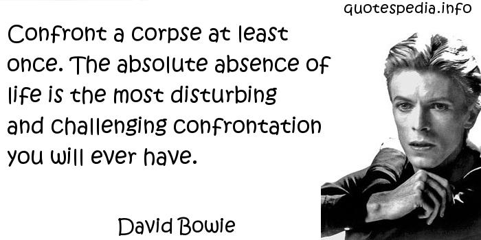 David Bowie - Confront a corpse at least once. The absolute absence of life is the most disturbing and challenging confrontation you will ever have.
