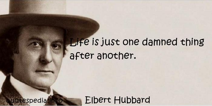 Elbert Hubbard - Life is just one damned thing after another.