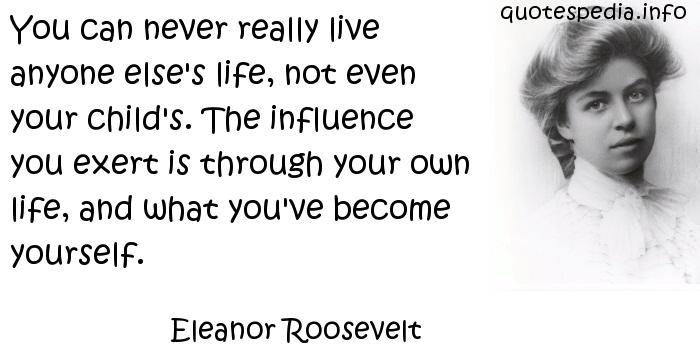 Eleanor Roosevelt - You can never really live anyone else's life, not even your child's. The influence you exert is through your own life, and what you've become yourself.
