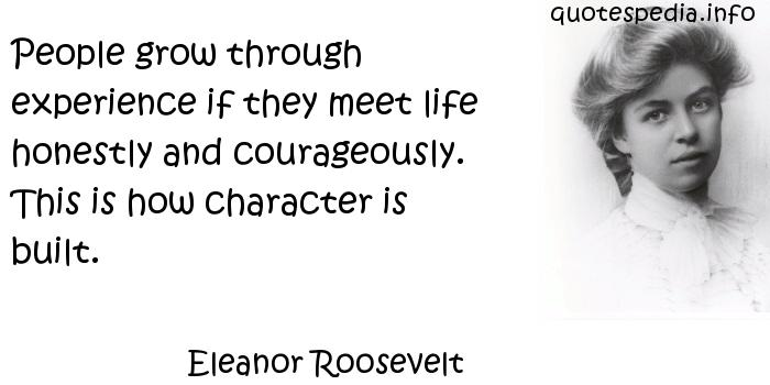 Eleanor Roosevelt - People grow through experience if they meet life honestly and courageously. This is how character is built.