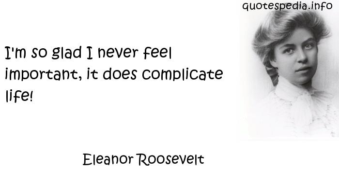 Eleanor Roosevelt - I'm so glad I never feel important, it does complicate life!