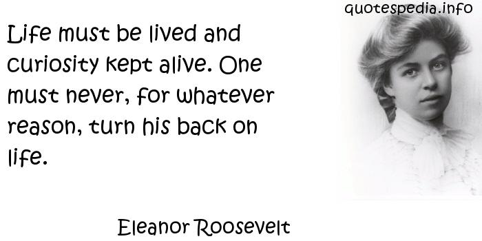 Eleanor Roosevelt - Life must be lived and curiosity kept alive. One must never, for whatever reason, turn his back on life.