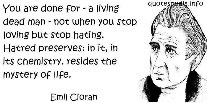 Emil Cioran - You are done for - a living dead man - not when you stop loving but stop hating. Hatred preserves: in it, in its chemistry, resides the mystery of life.