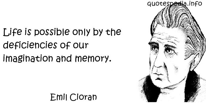 Emil Cioran - Life is possible only by the deficiencies of our imagination and memory.