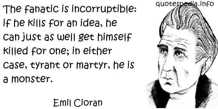 Emil Cioran - The fanatic is incorruptible: if he kills for an idea, he can just as well get himself killed for one; in either case, tyrant or martyr, he is a monster.