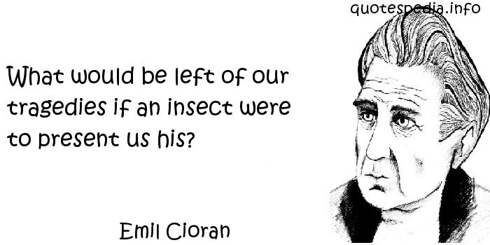 Emil Cioran - What would be left of our tragedies if an insect were to present us his?