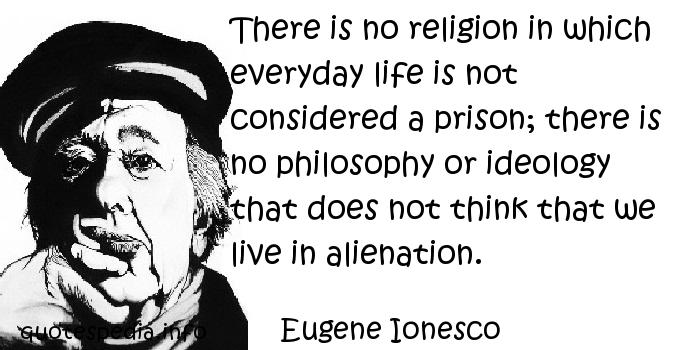 Eugene Ionesco - There is no religion in which everyday life is not considered a prison; there is no philosophy or ideology that does not think that we live in alienation.