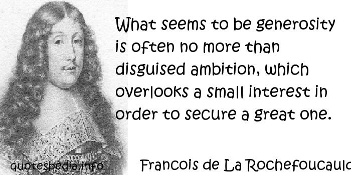 Francois de La Rochefoucauld - What seems to be generosity is often no more than disguised ambition, which overlooks a small interest in order to secure a great one.