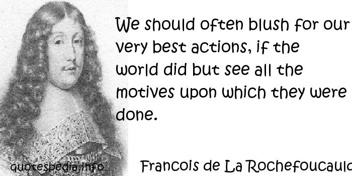 Francois de La Rochefoucauld - We should often blush for our very best actions, if the world did but see all the motives upon which they were done.
