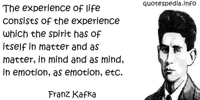 Franz Kafka - The experience of life consists of the experience which the spirit has of itself in matter and as matter, in mind and as mind, in emotion, as emotion, etc.