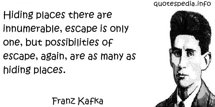Franz Kafka - Hiding places there are innumerable, escape is only one, but possibilities of escape, again, are as many as hiding places.