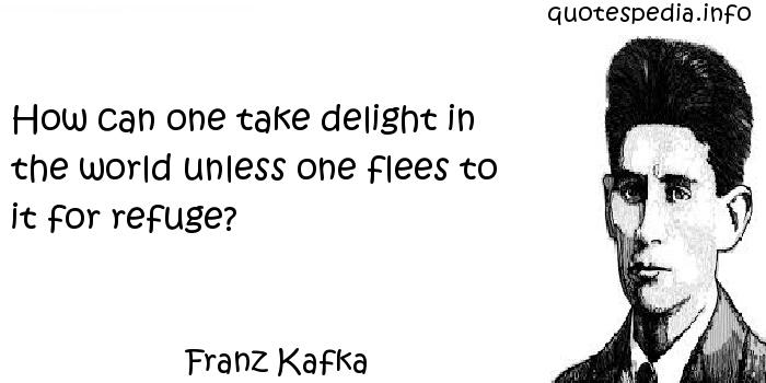 Franz Kafka - How can one take delight in the world unless one flees to it for refuge?