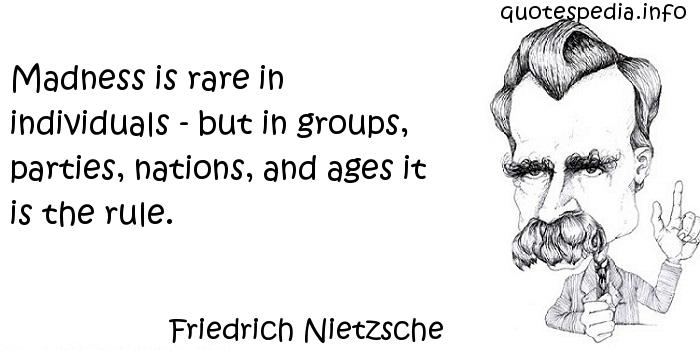 Friedrich Nietzsche - Madness is rare in individuals - but in groups, parties, nations, and ages it is the rule.
