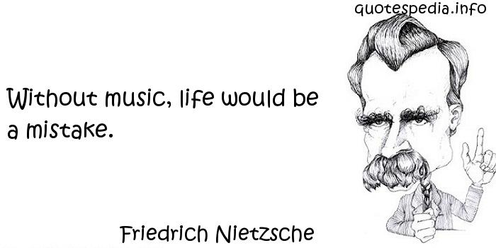 Friedrich Nietzsche - Without music, life would be a mistake.