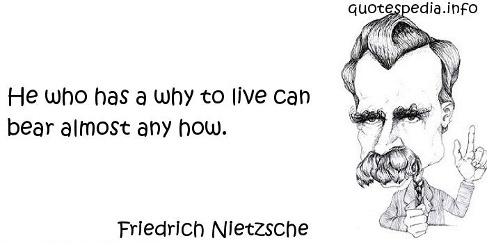 Friedrich Nietzsche - He who has a why to live can bear almost any how.