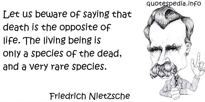 Friedrich Nietzsche - Let us beware of saying that death is the opposite of life. The living being is only a species of the dead, and a very rare species.